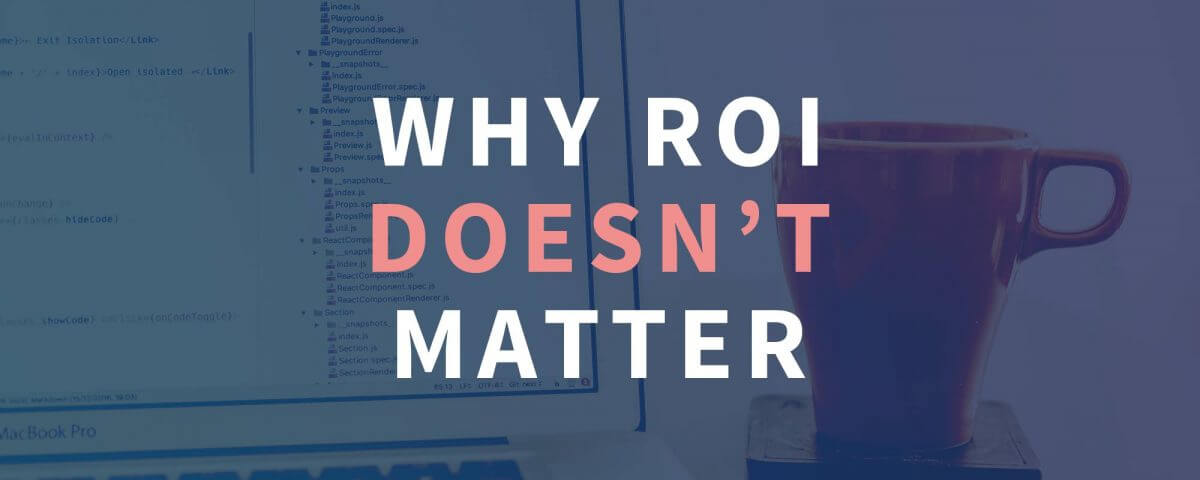 Why ROI doesn't matter
