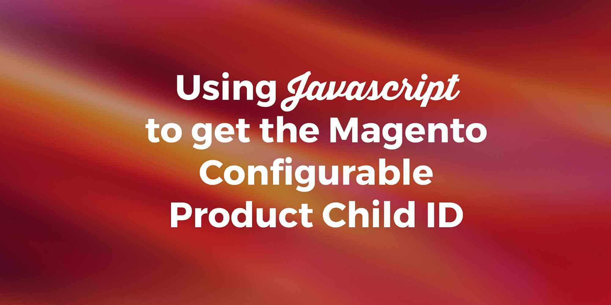 Using Javascript to Get a Magento Configurable Product Child ID