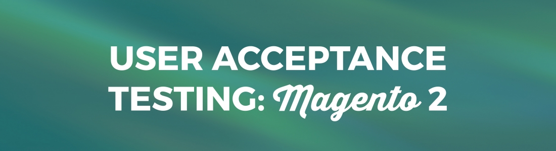 User Acceptance Testing a Magento 2 Site